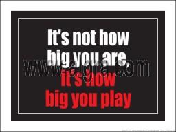 "It's not how big you are it's how big you play 18"" x 24"" Laminated Inspirational Poster"